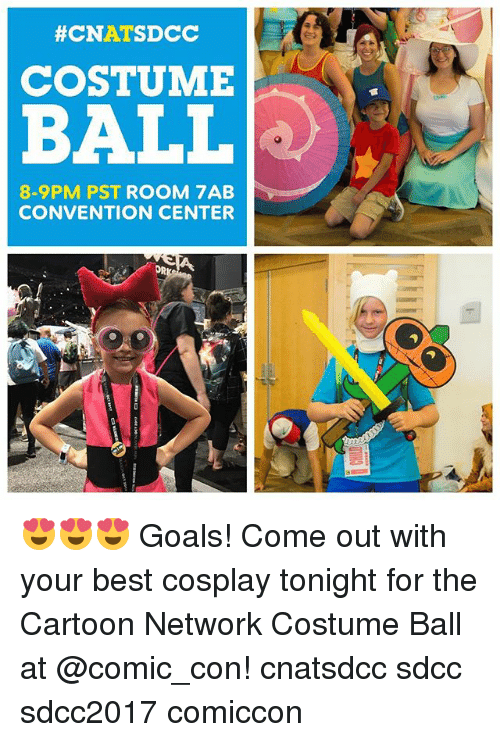 Cartoon Network, Goals, and Memes:  #CNATSDCC  COSTUME  BALL  8-9PM PST ROOM 7AB  CONVENTION CENTER  OR 😍😍😍 Goals! Come out with your best cosplay tonight for the Cartoon Network Costume Ball at @comic_con! cnatsdcc sdcc sdcc2017 comiccon