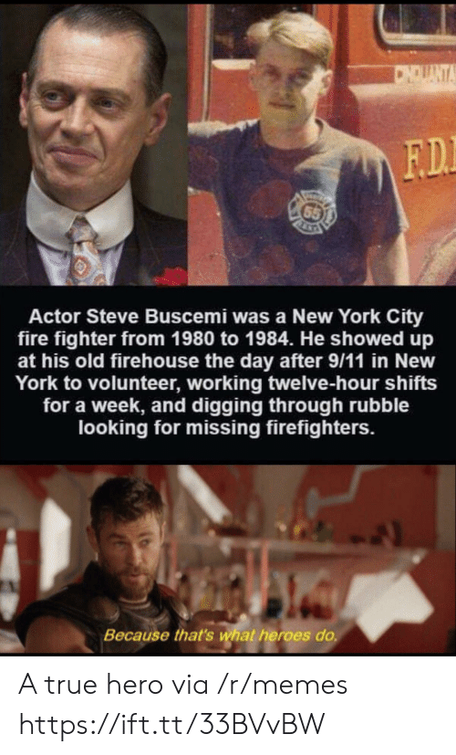 volunteer: CNDUANTA  F.D.  65  Actor Steve Buscemi was a New York City  fire fighter from 1980 to 1984. He showed up  at his old firehouse the day after 9/11 in New  York to volunteer, working twelve-hour shifts  for a week, and digging through rubble  looking for missing firefighters.  Because that's what heroes do. A true hero via /r/memes https://ift.tt/33BVvBW