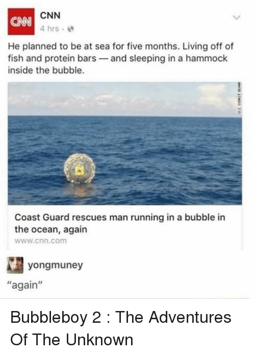 """cnn.com, Florida Man, and Funny: CNN  4 hrs e  CANN  He planned to be at sea for five months. Living off of  fish and protein bars and sleeping in a hammock  inside the bubble.  0  Coast Guard rescues man running in a bubble in  the ocean, again  www.cnn.com  yongmuney  again"""" Bubbleboy 2 : The Adventures Of The Unknown"""