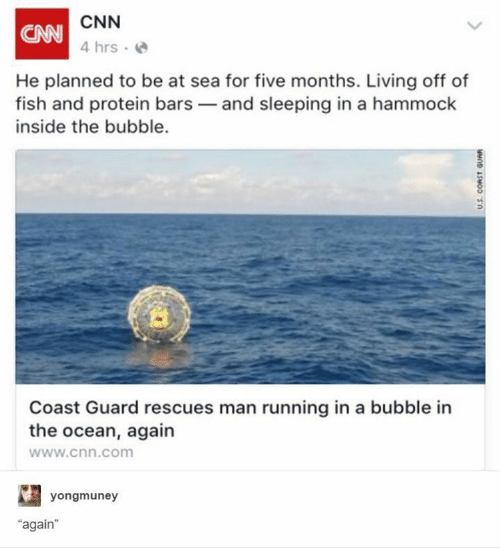 "Protein: CNN  CAN  4 hrs  He planned to be at sea for five months. Living off of  fish and protein bars and sleeping in a hammock  inside the bubble.  Coast Guard rescues man running in a bubble in  the ocean, again  www.cnn.com  yongmuney  ""again  U.S. CORST GUAR"