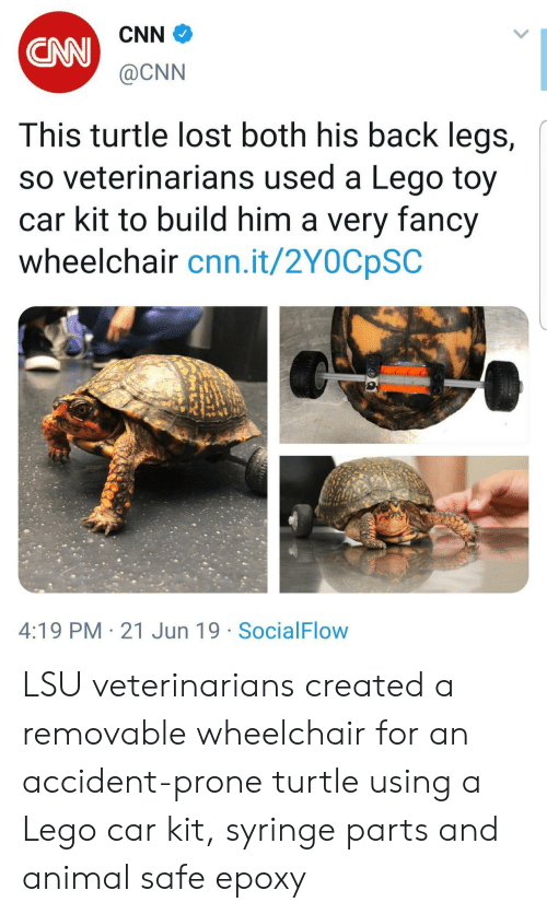 Prone: CNN  CAN  @CNN  This turtle lost both his back legs,  so veterinarians used a Lego toy  car kit to build him a very fancy  wheelchair cnn.it/2Y0CpSC  4:19 PM 21 Jun 19 SocialFlow LSU veterinarians created a removable wheelchair for an accident-prone turtle using a Lego car kit, syringe parts and animal safe epoxy