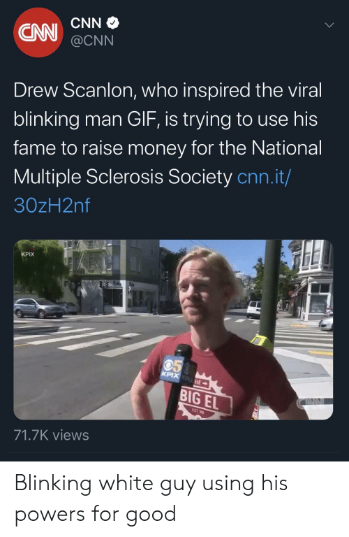 blinking: CNN  CN  @CNN  Drew Scanlon, who inspired the viral  blinking man GIF, is trying to use his  fame to raise money for the National  Multiple Sclerosis Society cnn.it/  30zH2nf  KPIX  050  KPIX KPHE  BIG EL  EST 99  71.7K views Blinking white guy using his powers for good