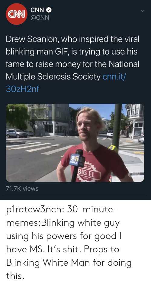 cnn.com: CNN  CN  @CNN  Drew Scanlon, who inspired the viral  blinking man GIF, is trying to use his  fame to raise money for the National  Multiple Sclerosis Society cnn.it/  30zH2nf  KPIX  050  KPIX KPHE  BIG EL  EST 99  71.7K views p1ratew3nch:  30-minute-memes:Blinking white guy using his powers for good I have MS. It's shit. Props to Blinking White Man for doing this.