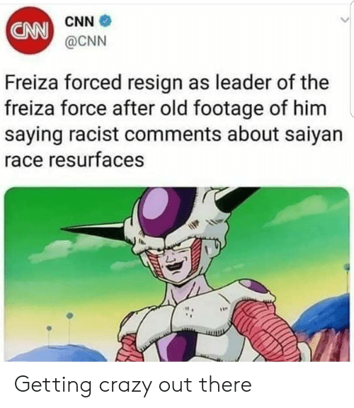 saiyan: CNN  @CNN  CNN  Freiza forced resign as leader of the  freiza force after old footage of him  saying racist comments about saiyan  ace resurfaces  1  it . Getting crazy out there