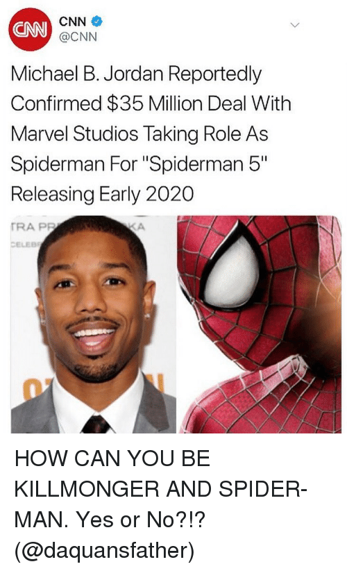 "cnn.com, Memes, and Michael B. Jordan: CNN  CNN  @CNN  Michael B. Jordan Reportedly  Confirmed $35 Million Deal With  Marvel Studios Taking Role As  Spiderman For ""Spiderman 5""  Releasing Early 2020  TRA PP  CELEB HOW CAN YOU BE KILLMONGER AND SPIDER-MAN. Yes or No?!? (@daquansfather)"