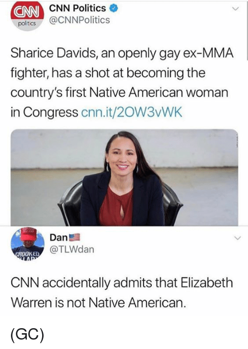 Elizabeth Warren: CNN  CNN Politics  poltcs @CNNPolitics  Sharice Davids, an openly gay ex-MMA  fighter, has a shot at becoming the  country's first Native American woman  in Congress cnn.it/20W3vWK  Dan  @TLWdan  ROOKED  CNN accidentally admits that Elizabeth  Warren is not Native American. (GC)