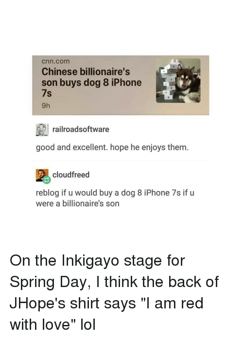 """Iphoned: Cnn com  Chinese billionaire's  son buys dog 8 iPhone  7s  railroadsoftware  good and excellent. hope he enjoys them  cloudfreed  reblog if u would buy a dog 8 iPhone 7s if u  were a billionaire's son On the Inkigayo stage for Spring Day, I think the back of JHope's shirt says """"I am red with love"""" lol"""