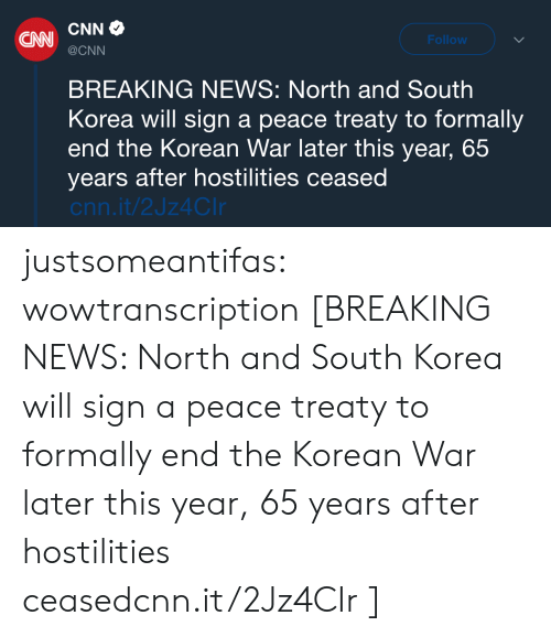 Intl: CNN  Follow  @CNN  BREAKING NEWS: North and South  Korea will sign a peace treaty to formally  end the Korean War later this year, 65  years after hostilities ceased  cnn.it/2Jz4CIr justsomeantifas:  wowtranscription [BREAKING NEWS: North and South Korea will sign a peace treaty to formally end the Korean War later this year, 65 years after hostilities ceasedcnn.it/2Jz4CIr ]