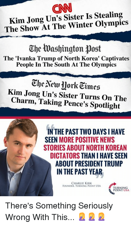Charlie, cnn.com, and Memes: CNN  Kim Jong Un's Sister Is Stealing  The Show At The Winter Olympics  The Washington post  The 'Ivanka Trump of North Korea' Captivates  People In The South At The Olympics  CheNew llork Eimes  Kim Jong Un's Sister Turns On The  Charm, Taking Pence's Spotlight  IN THE PAST TWO DAYS IHAVE  SEEN MORE POSITIVE NEWS  STORIES ABOUT NORTH KOREAN  DICTATORS THAN I HAVE SEEN  ABOUT PRESIDENT TRUMP  IN THE PAST YEAR  CHARLIE KIRK  FOUNDER. TURNING POINT USA  TURNING  POINT USA There's Something Seriously Wrong With This... 🤦♀️🤦♀️🤦♀️