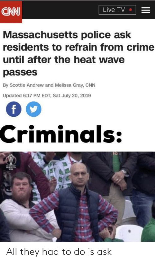 Massachusetts: CNN  Live TV  Massachusetts police ask  residents to refrain from crime  until after the heat wave  passes  By Scottie Andrew and Melissa Gray, CNN  Updated 6:17 PM EDT, Sat July 20, 2019  Criminals:  II All they had to do is ask