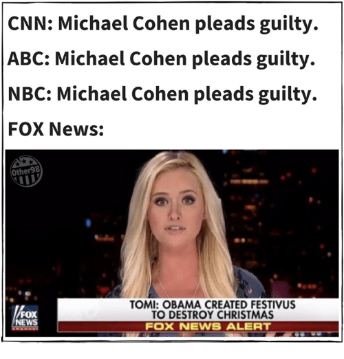 News Fox: CNN: Michael Cohen pleads guilty.  ABC: Michael Cohen pleads guilty.  NBC: Michael Cohen pleads guilty.  FOX News:  Other98  OMI: OBAMA CREATED FESTIVUS  O DESTROY CHRISTMAS  FOX  NEWS  FOX NEWS ALERT
