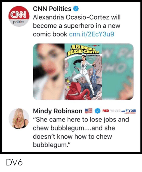 "cnn.com, Memes, and Politics: CNN Politics  Alexandria Ocasio-Cortez will  become a superhero in a new  comic book cnn.it/2EcY3u9  CNN  politics  ALEXANDRIA  CASIO-CORTEZ  Mindy RobinsonEFYOU!  ""She came here to lose jobs and  chew bubblegum...and she  doesn't know how to chew  bubblegum."" DV6"