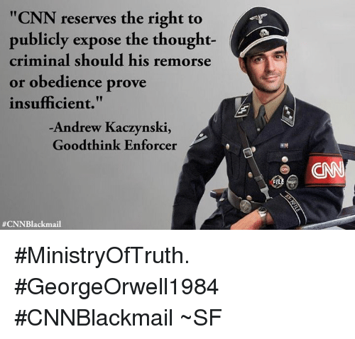 "Enforcer: ""CNN reserves the right to  publicly expose the thought-  criminal should his remorse  or obedience prove  insufficient.""  Andrew Kaczynski,  Goodthink Enforcer  #MinistryOfTruth. #GeorgeOrwell1984  #CNNBlackmail  ~SF"