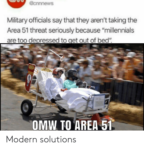 "Millennials, Military, and Area 51: @cnnnews  Military officials say that they aren't taking  Area 51 threat seriously because ""millennials  are too depressed to get out of bed""  OMW TO AREA 51 Modern solutions"
