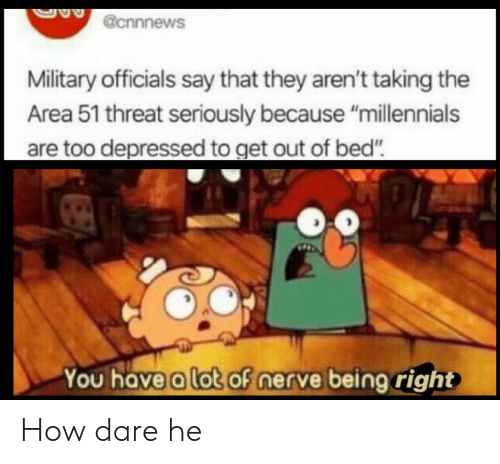 "Millennials, Military, and How: @cnnnews  Military officials say that they aren't taking the  Area 51 threat seriously because ""millennials  are too depressed to get out of bed""  You have a lot of nerve being right How dare he"