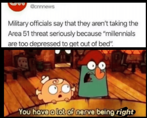 "Millennials, Military, and Area 51: @cnnnews  Military officials say that they aren't taking the  Area 51 threat seriously because ""millennials  are too depressed to get out of bed""  You have a lot of nerve being right"