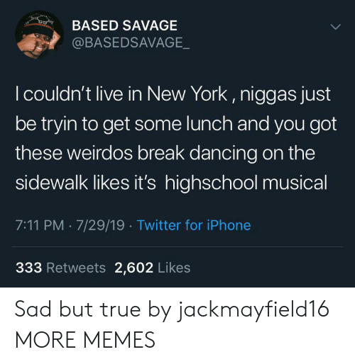 7/11, Dancing, and Dank: co  BASED SAVAGE  @BASEDSAVAGE_  I couldn't live in New York, niggas just  be tryin to get some lunch and you got  these weirdos break dancing on the  sidewalk likes it's highschool musical  7:11 PM 7/29/19 Twitter for iPhone  333 Retweets 2,602 Likes Sad but true by jackmayfield16 MORE MEMES