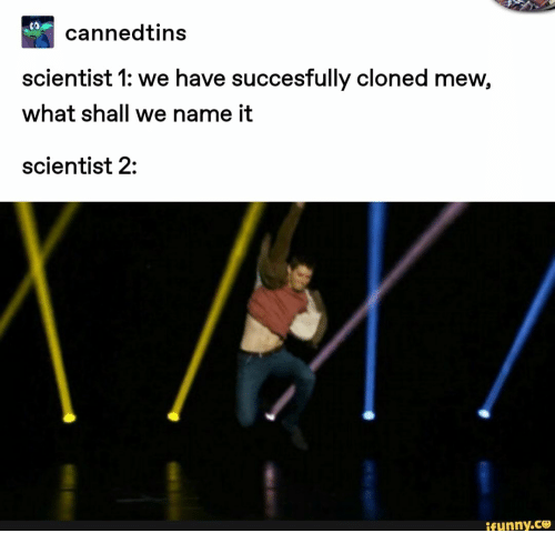 Shall We: CO  cannedtins  scientist 1: we have succesfully cloned mew,  what shall we name it  scientist 2:  ifunny.co