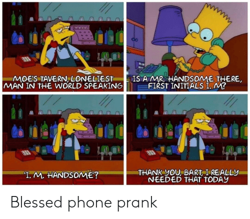 "Bart: CO  IS A MR HANDSOME THERE  FIRST INITIALS I. M?  MOE'S TAVERN, LONELIEST  MAN IN THE WORLD SPEAKING  THANK YOU, BART I REALLY  NEEDED THAT TODAY  ""T. M. HANDSOME? Blessed phone prank"
