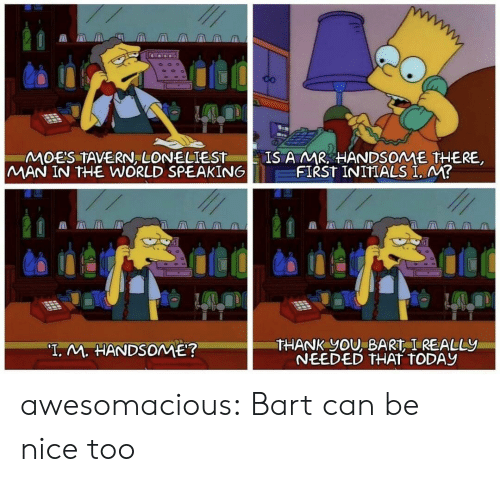 "Bart: CO  IS A MR HANDSOME THERE  FIRST INITIALS I. M?  MOES TAVERN, LONELIEST  MAN IN THE WORLD SPEAKING  THANK YOU, BART I REALLY  NEEDED THAT TODAY  ""T. M. HANDSOME? awesomacious:  Bart can be nice too"