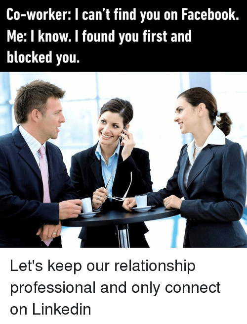 LinkedIn: Co-worker: I can't find you on Facebook  Me: I know. I found you first and  blocked you Let's keep our relationship professional and only connect on Linkedin