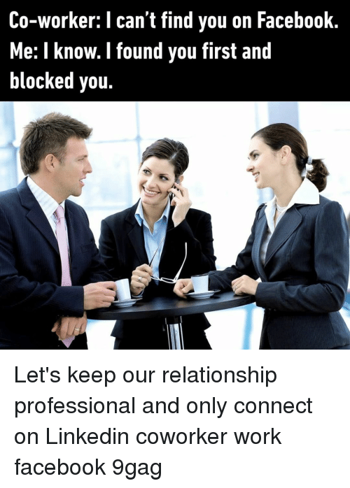 LinkedIn: Co-worker: I can't find you on Facebook  Me: I know. I found you first and  blocked you. Let's keep our relationship professional and only connect on Linkedin⠀ coworker work facebook 9gag