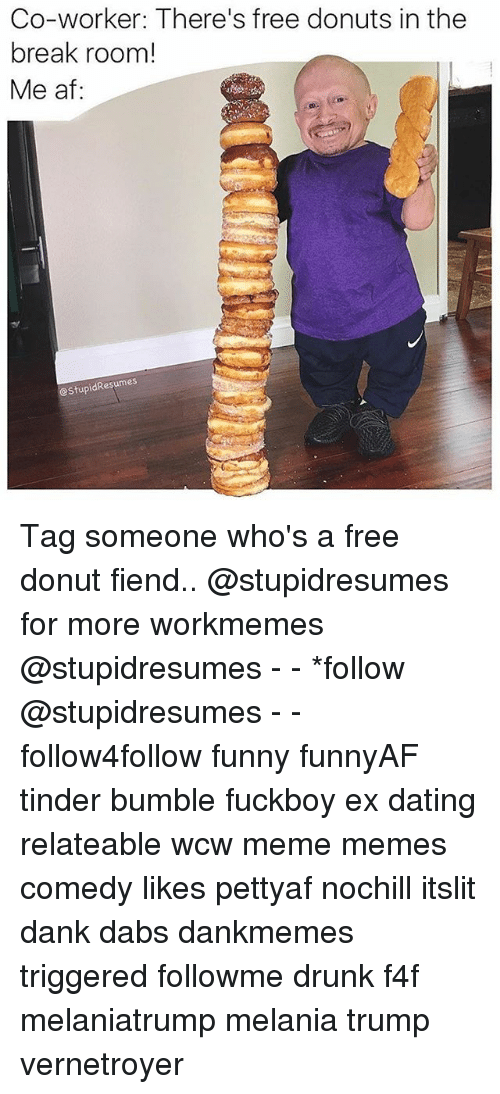 Donutting: Co-worker: There's free donuts in the  break room!  Me af:  eStupidResumes Tag someone who's a free donut fiend.. @stupidresumes for more workmemes @stupidresumes - - *follow @stupidresumes - - follow4follow funny funnyAF tinder bumble fuckboy ex dating relateable wcw meme memes comedy likes pettyaf nochill itslit dank dabs dankmemes triggered followme drunk f4f melaniatrump melania trump vernetroyer