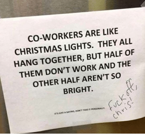 Christmas, Dank, and Work: CO-WORKERS ARE LIKE  CHRISTMAS LIGHTS. THEY ALL  HANG TOGETHER, BUT HALF OF  THEM DON'T WORK AND THE  OTHER HALF AREN'T SO  BRIGHT.  ITS JUST A SAYING, DON'T TAKE IT PERSONALL  In