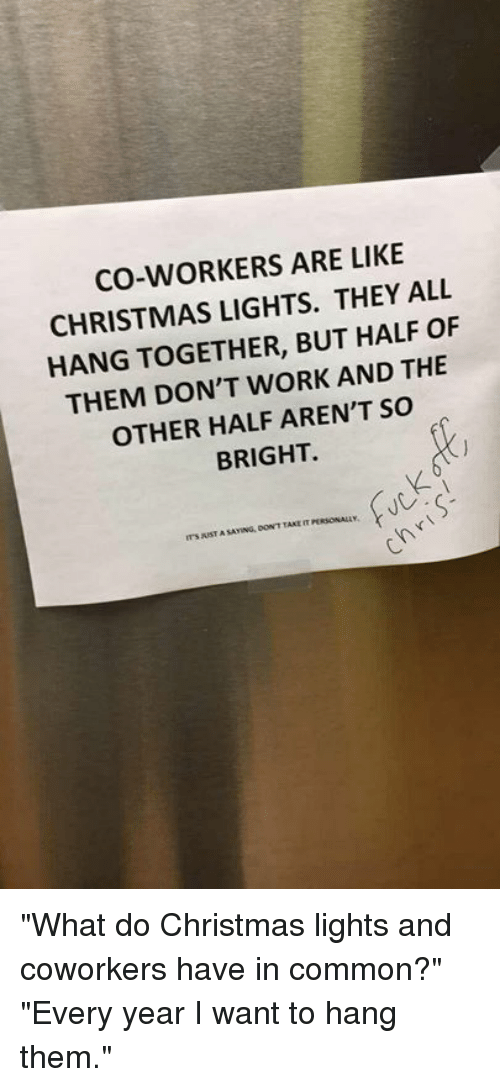 "Christmas, Dank, and Work: CO-WORKERS ARE LIKE  CHRISTMAS LIGHTS. THEY ALL  HANG TOGETHER, BUT HALF OF  THEM DON'T WORK AND THE  OTHER HALF AREN'T So  BRIGHT  SAYING, DOW'T TAKE T ""What do Christmas lights and coworkers have in common?"" ""Every year I want to hang them."""