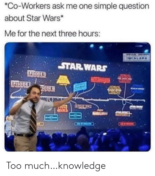 simple: *Co-Workers ask me one simple question  about Star Wars*  Me for the next three hours:  STAD  KALAPA  STAR WARS  EPISODE I1  50  HARE  RETURNGEDN  WHRES  EPISODE  SETOW  EXPIRE  SODE  WARS  CTOOULKOND  JOAMAY Too much…knowledge