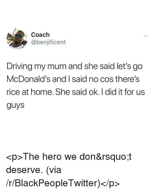 Blackpeopletwitter, Driving, and McDonalds: Coach  @benjificent  Driving my mum and she said let's go  McDonald's and I said no cos there's  rice at home. She said ok. I did it for us  guys <p>The hero we don't deserve. (via /r/BlackPeopleTwitter)</p>