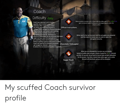 knee injury: Coach  Difficulty Easy  When another survivor is in a chase with the killer, gain a 5%/ 10 % / 15 %  Coach has a big heart and a healthy  appetite, and a wicked swing with a  chainsaw. After a knee injury ended  his career as a defensive lineman in  gain increased repair, healing and sabotaging speed while the  chase is active  Official Instructions  college, Coach salvaged his Physical Education  degree (barely) and landed a job teaching  health at the local high school in his  hometown of Savannah. Working as a  When you're the last survivor and the exit gates are powered  and the hatch is closed, you are able to open the  defensive coordinator for the freshmen tour team  might not have been the best path to a  pro coaching career; but it's come in pretty  handy in guiding a group of Survivors to safety.  Coach has watched his beloved hometown Chocolate Helicopter  exit gates instantly.  get ravaged by infected-now it's time  to deliver his own brand of Southern hospitality.  When you are unhooked by a survivor you are instanly  healed to healthy state and gain a boost of speed for 2/4/6 seconds  and after 20 seconds, be put back to injured state and gain exhaustion  for 60 seconds. If put into a injured state while sugar rush is active  the perk will deactivate and you will be exhausted.  Sugar Rush My scuffed Coach survivor profile