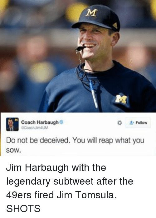 Jim Harbaugh: Coach Harbaugh  Do not be deceived. You will reap what you  SOW. Jim Harbaugh with the legendary subtweet after the 49ers fired Jim Tomsula. SHOTS