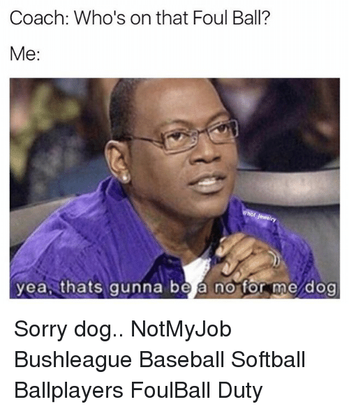 Baseballisms: Coach: Who's on that Foul Ball?  Me:  yea thats gunna be a no for me dog Sorry dog.. NotMyJob Bushleague Baseball Softball Ballplayers FoulBall Duty