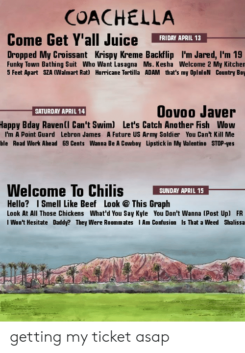 Kesha: COACHELLA  Come Get Y'all Juice FRIDRY APRIL 13  Dropped My Croissant Krispy Kreme Backflip I'm Jared, l'm 19  Funky Town Bathing Suit Who Want Lasagna Ms. Kesha Welcome 2 My Kitchen  5 Feet Apart SZA (Walmart Rat) Hurricane Tortilla ADAM that's my OplnloN Country Boy  Oovoo Javer  Bday Ravenll Can't Swim) Let's Catch Another Fish Wow  I'm A Point Guard Lebron James A Future US Army Soldier You Can't Kill Me  ble Road Work Ahead 69 Cents Wanna Be A Cowboy Lipstick in My Valentino STOP-yes  SATURDAY APRIL 14  Happy  Welcome To Chilis SUNDAY APRIL 15_  Hello? Smell Like Beef Look This Graph  Look At All Those Chickens What'd You Say Kyle You Don't Wanna (Post Up) FR  I Won't Hesitate Daddy? They Were Roommates Am Confusion Is That a Weed Shalissa  ti getting my ticket asap