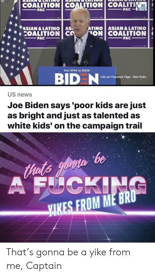 Asian, Facebook, and Joe Biden: COALITION COALITION COALITI  KE  PAC  PAC  &SHARE  ASIAN &LATINO AS  COALITION CO  ATINO ASIAN & LATINO  ON COALITION  PAC  PAC  Text IOWA to 30330  BID N  ur Facebook Page-New Rules  Like o  US news  Joe Biden says 'poor kids are just  as bright and just as talented as  white kids' on the campaign trail  Hats yoin be  A FUCKING  YAKES FROM ME BRO That's gonna be a yike from me, Captain