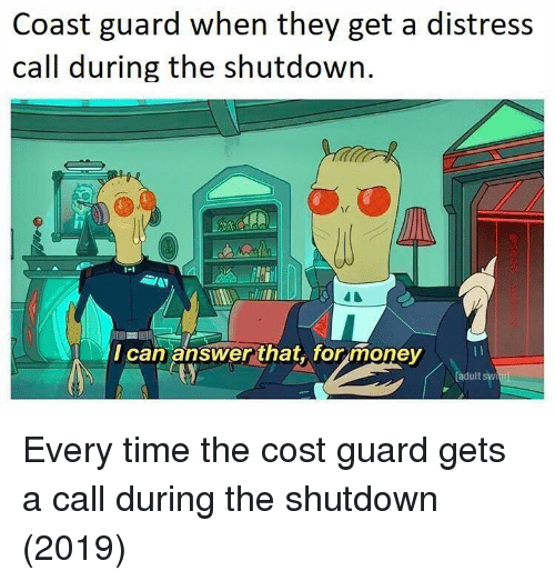 distress: Coast guard when they get a distress  call during the shutdown  I can answer that,. for money  adult sw Every time the cost guard gets a call during the shutdown (2019)