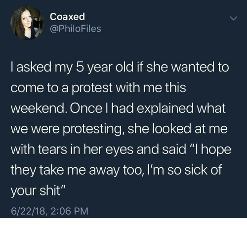 "Protest, Shit, and Old: Coaxed  @PhiloFiles  l asked my 5 year old if she wanted to  come to a protest with me this  weekend. Once I had explained what  we were protesting, she looked at me  with tears in her eyes and said ""I hope  they take me away too, l'm so sick of  your shit""  6/22/18, 2:06 PM"