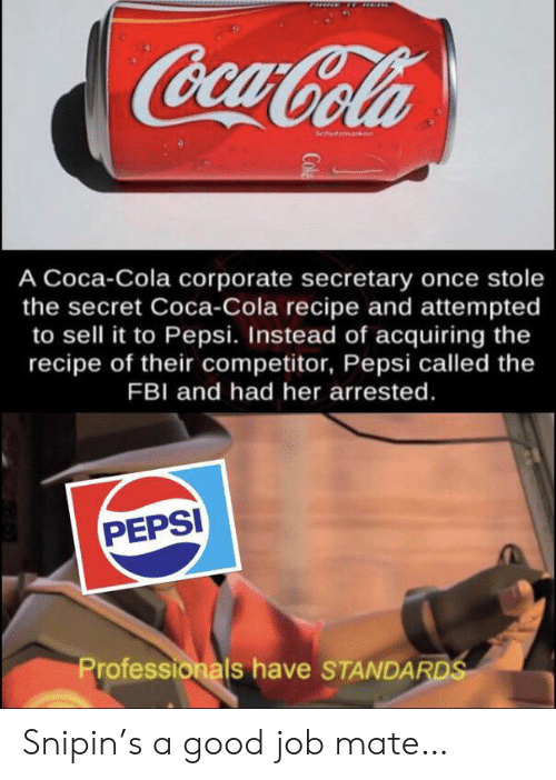 corporate: CocaCola  Schutmark  A Coca-Cola corporate secretary once stole  the secret Coca-Cola recipe and attempted  to sell it to Pepsi. Instead of acquiring the  recipe of their competitor, Pepsi called the  FBI and had her arrested.  PEPSI  Professionals have STANDARDS  Cok Snipin's a good job mate…