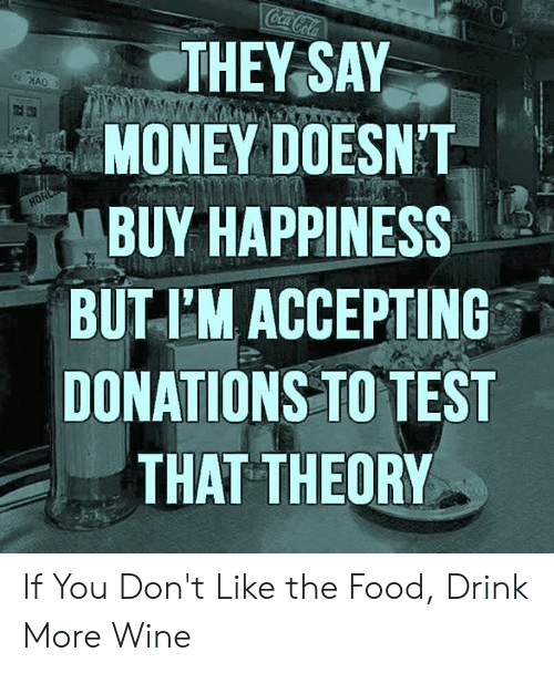 Food, Memes, and Money: CocaCola  THEY SAY  MONEY DOESN'T  HORD  BUY HAPPINESS  BUT I'M ACCEPTING  DONATIONS TO TEST  THAT THEORY If You Don't Like the Food, Drink More Wine