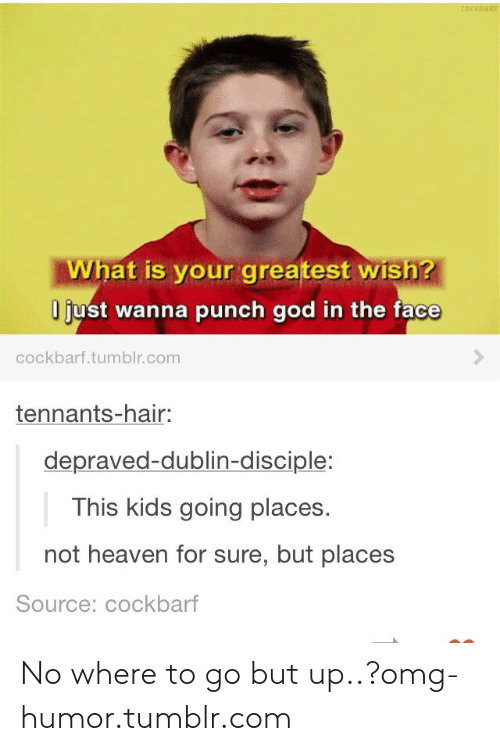 This Kids Going Places: COCKRARF  What is your greatest wish?  O just wanna punch god in the face  cockbarf.tumblr.com  tennants-hair:  depraved-dublin-disciple:  This kids going places.  not heaven for sure, but places  Source: cockbarf No where to go but up..?omg-humor.tumblr.com