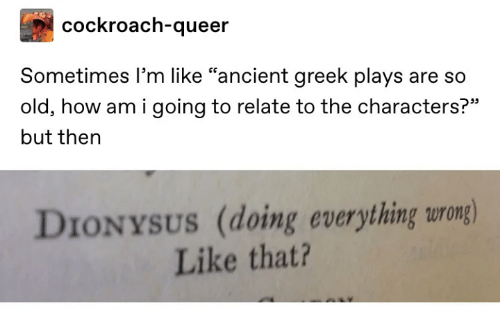 "Classical Art: cockroach-queer  Sometimes I'm like ""ancient greek plays are  SO  old, how am i going to relate to the characters?""  but then  DIONYSUS (doing everything wrong)  Like that?"