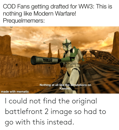 kamino: COD Fans getting drafted for WW3: This is  nothing like Modern Warfare!  Prequelmemers:  Nothing at all like the simulations on  Kamino.  made with mematic I could not find the original battlefront 2 image so had to go with this instead.