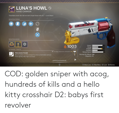 Hello: COD: golden sniper with acog, hundreds of kills and a hello kitty crosshair D2: babys first revolver