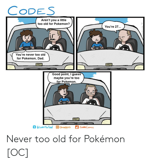 Dad, Pokemon, and Good: CODES  Aren't you a little  too old for Pokemon?  You're 27  28  You're never too old  for Pokemon, Dad.  Good point, I guess  maybe you're too  for Pokemon.  t @Codes The Toad Ogos  CodesComic Never too old for Pokémon [OC]
