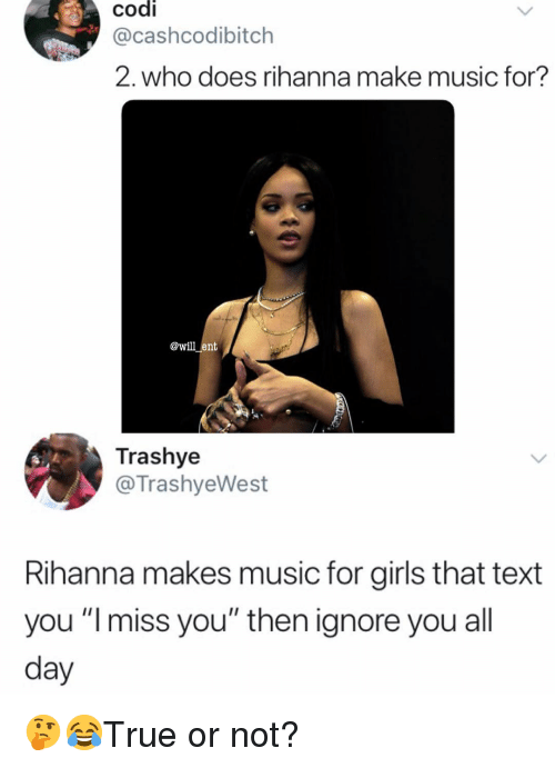 """codi: .  codi  @cashcodibitch  2. who does rihanna make music for?  e  @will ent  Trashye  @TrashyeWest  Rihanna makes music for girls that text  you """"Imiss you"""" then ignore you all  day 🤔😂True or not?"""