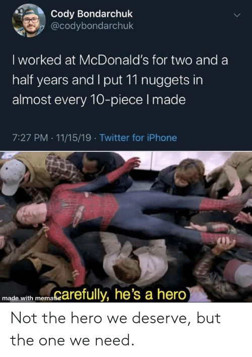 McDonalds: Cody Bondarchuk  @codybondarchuk  I worked at McDonald's for two and a  half years and I put 11 nuggets in  almost every 10-piece I made  7:27 PM 11/15/19 Twitter for iPhone  marefully, he's a hero)  made with mematie  > Not the hero we deserve, but the one we need.