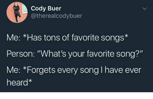 "Songs, Humans of Tumblr, and Song: Cody Buer  @therealcodybuer  Me: *Has tons of favorite songs*  Person: ""What's your favorite song?""  Me: *Forgets every song I have ever  heard"