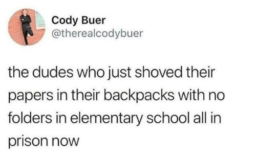 cody: Cody Buer  @therealcodybuer  the dudes who just shoved their  papers in their backpacks with no  folders in elementary school all in  prison now