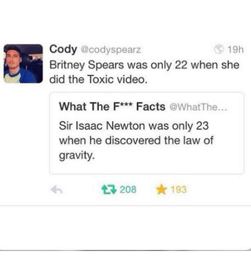 codis: Cody @cody Spearz  19h  Britney Spears was only 22 when she  did the Toxic video  What The F***  Facts  a at The  Sir Isaac Newton was only 23  when he discovered the law of  gravity.  t 208  193